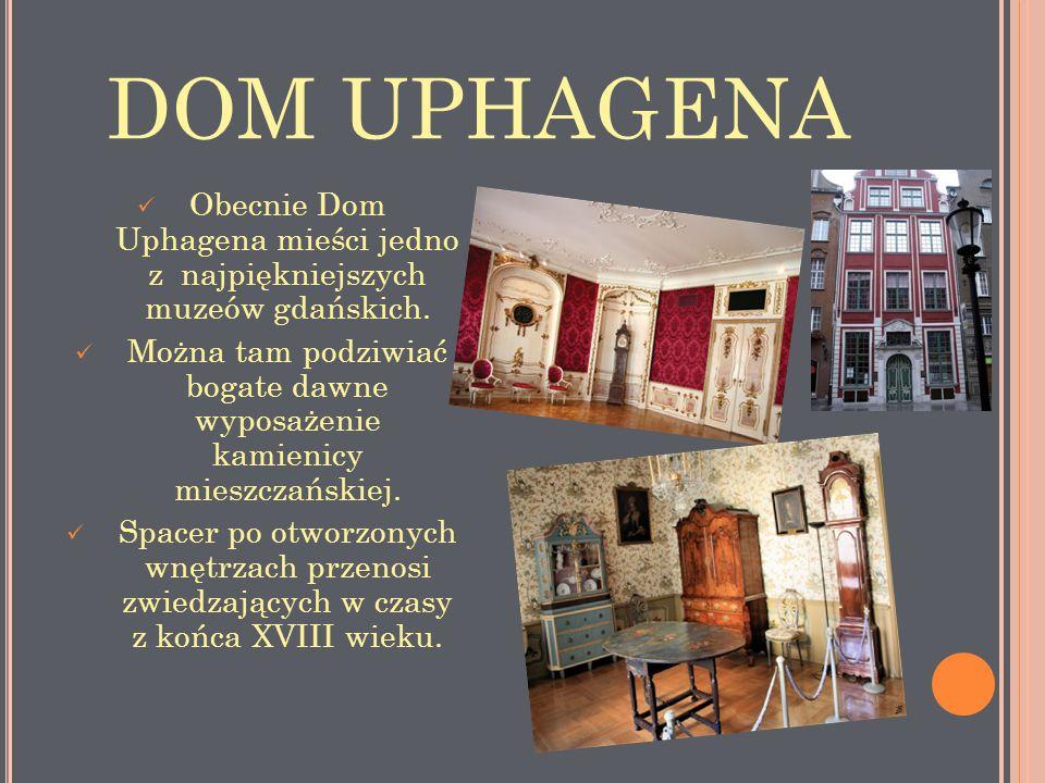 DOM UPHAGENA Obecnie Dom Uphagena mieści jedno z najpiękniejszych muzeów gdańskich. Można tam podziwiać bogate dawne wyposażenie kamienicy mieszczańsk