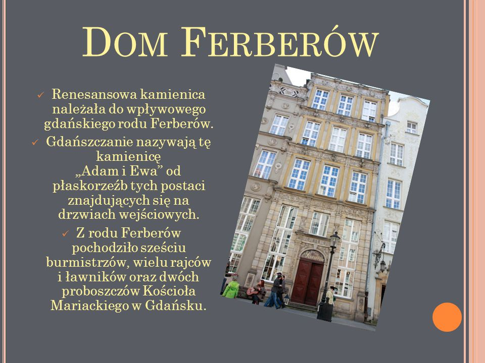 """D OM F ERBERÓW Renesansowa kamienica należała do wpływowego gdańskiego rodu Ferberów. Gdańszczanie nazywają tę kamienicę """"Adam i Ewa"""" od płaskorzeźb t"""