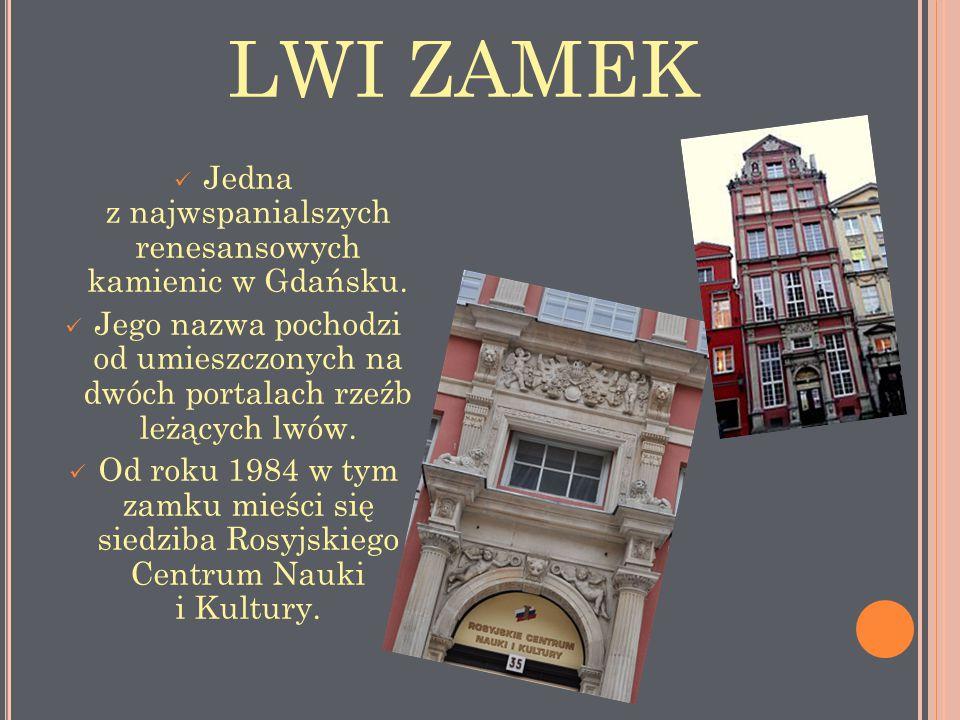 LWI ZAMEK Jedna z najwspanialszych renesansowych kamienic w Gdańsku. Jego nazwa pochodzi od umieszczonych na dwóch portalach rzeźb leżących lwów. Od r