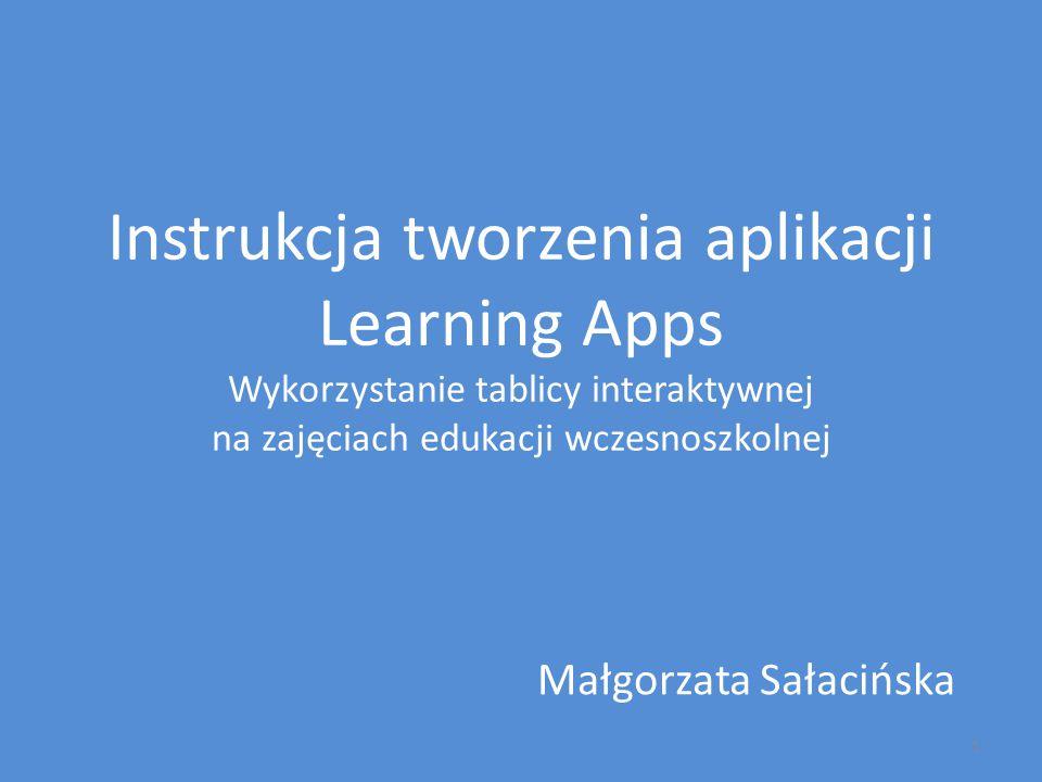 Instrukcja tworzenia aplikacji Learning Apps Wykorzystanie tablicy interaktywnej na zajęciach edukacji wczesnoszkolnej Małgorzata Sałacińska 1