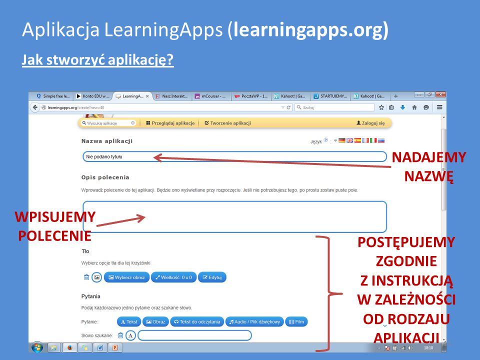 Aplikacja LearningApps (learningapps.org) Jak stworzyć aplikację? NADAJEMY NAZWĘ WPISUJEMY POLECENIE POSTĘPUJEMY ZGODNIE Z INSTRUKCJĄ W ZALEŻNOŚCI OD