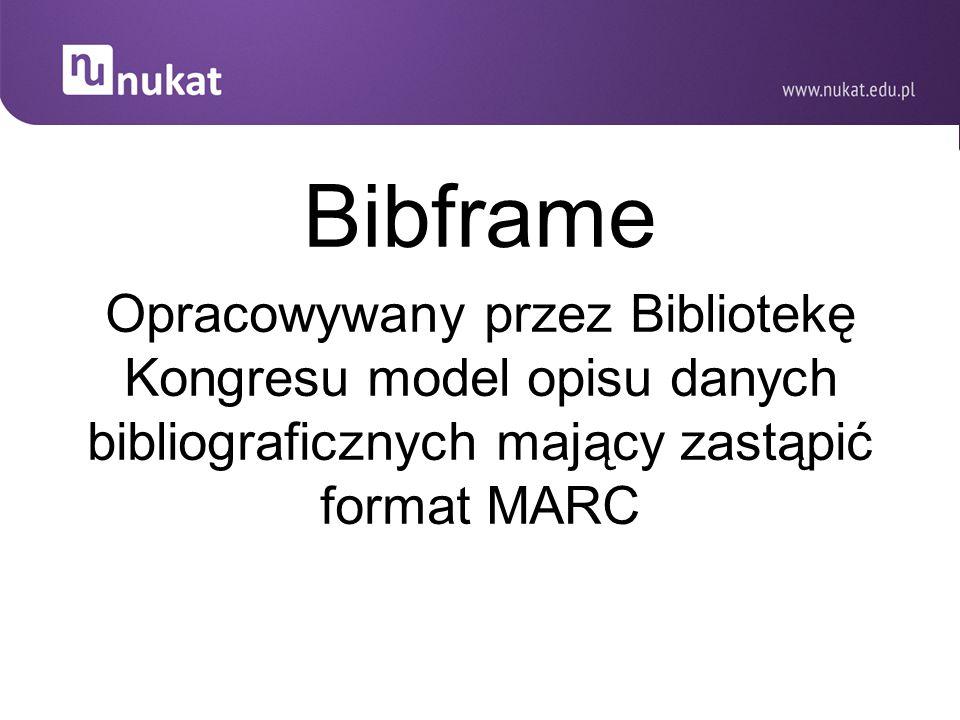 Bibframe Opracowywany przez Bibliotekę Kongresu model opisu danych bibliograficznych mający zastąpić format MARC