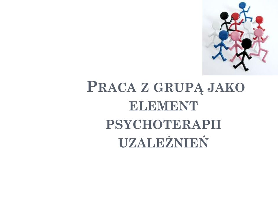 P RACA Z GRUPĄ JAKO ELEMENT PSYCHOTERAPII UZALEŻNIEŃ