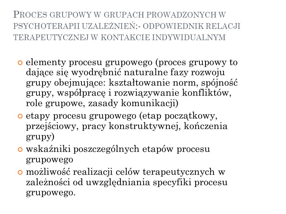P ROCES GRUPOWY W GRUPACH PROWADZONYCH W PSYCHOTERAPII UZALEŻNIEŃ :- ODPOWIEDNIK RELACJI TERAPEUTYCZNEJ W KONTAKCIE INDYWIDUALNYM elementy procesu gru