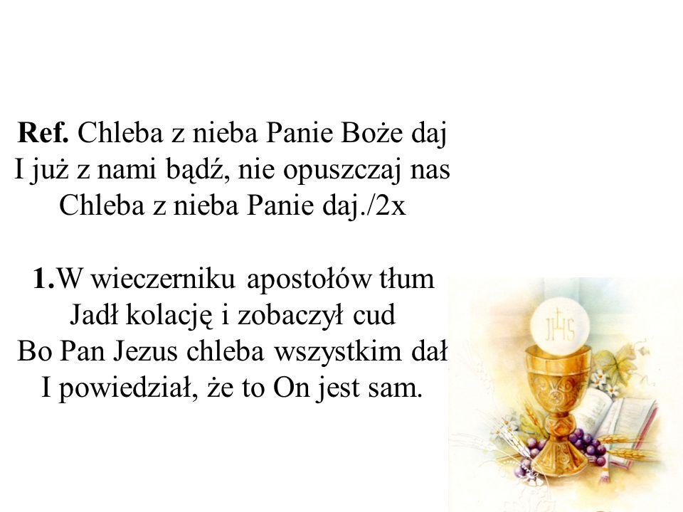 Ref. Chleba z nieba Panie Boże daj I już z nami bądź, nie opuszczaj nas Chleba z nieba Panie daj./2x 1.W wieczerniku apostołów tłum Jadł kolację i zob