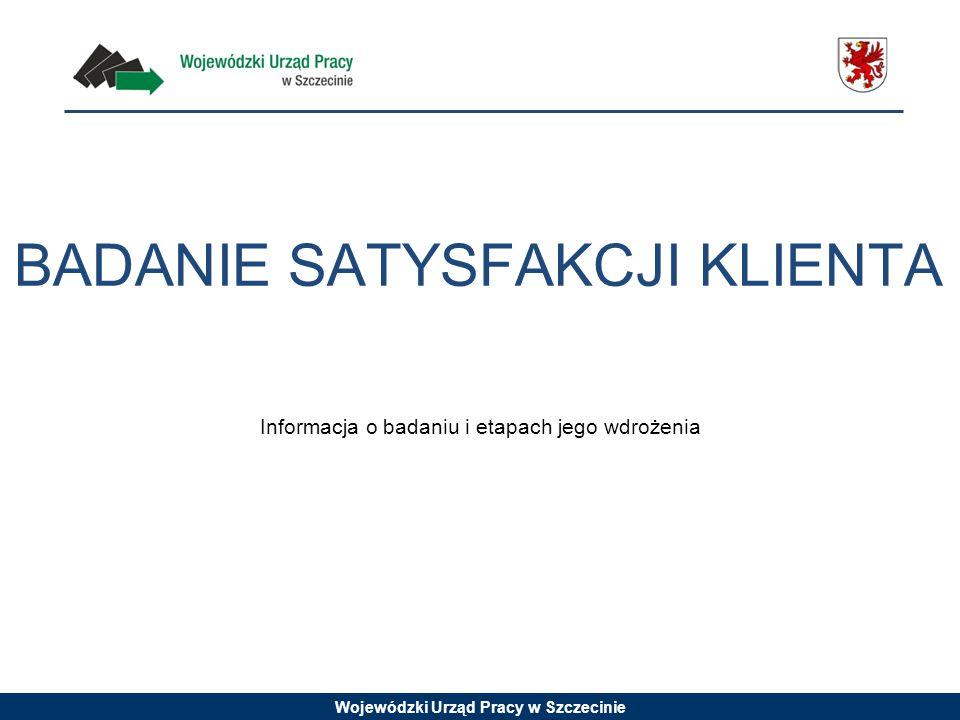 Wojewódzki Urząd Pracy w Szczecinie BADANIE SATYSFAKCJI KLIENTA Informacja o badaniu i etapach jego wdrożenia