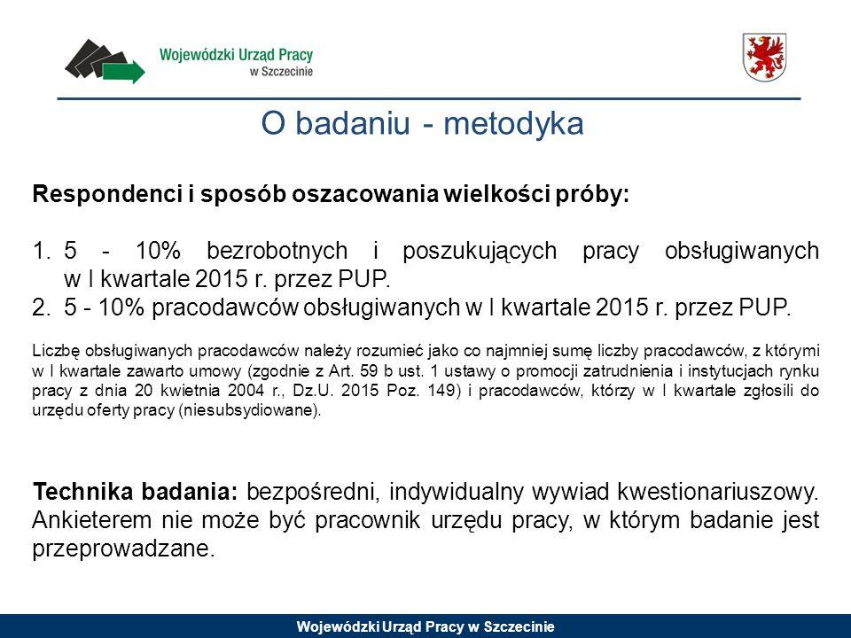 Wojewódzki Urząd Pracy w Szczecinie O badaniu - metodyka Respondenci i sposób oszacowania wielkości próby: 1.5 - 10% bezrobotnych i poszukujących prac
