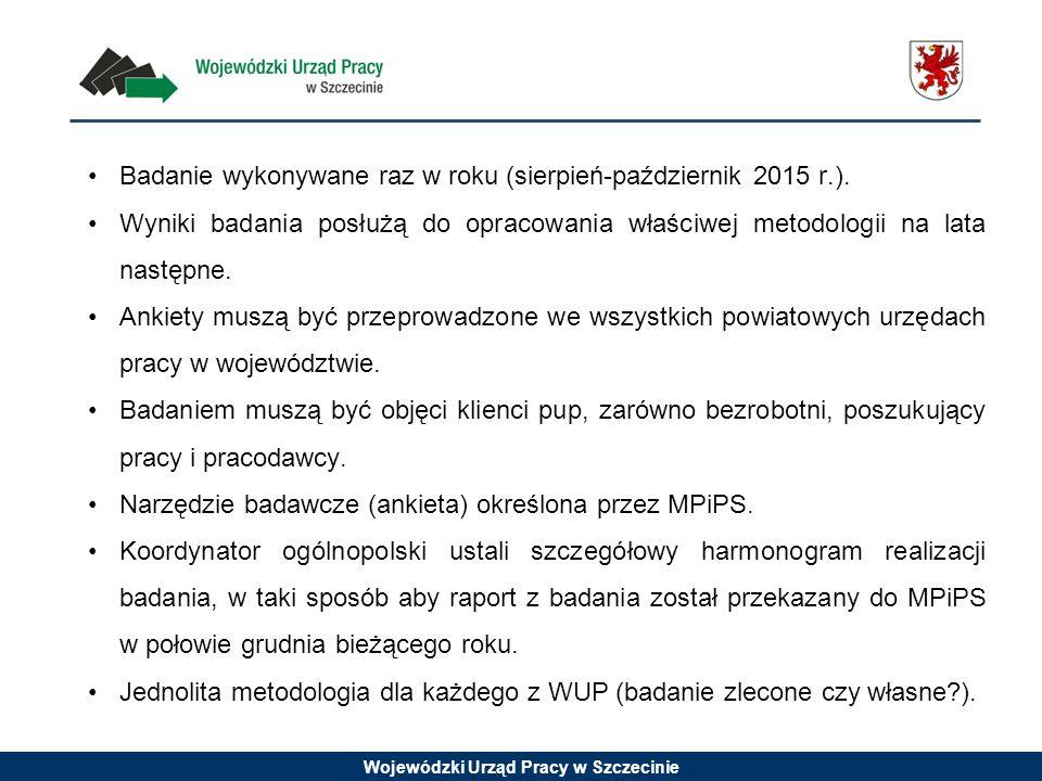 Wojewódzki Urząd Pracy w Szczecinie Badanie wykonywane raz w roku (sierpień-październik 2015 r.). Wyniki badania posłużą do opracowania właściwej meto