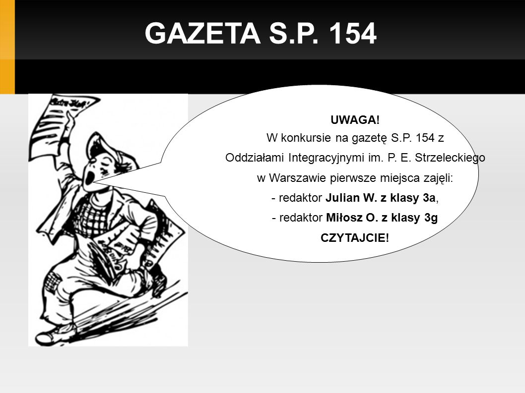GAZETA S.P. 154 UWAGA! W konkursie na gazetę S.P. 154 z Oddziałami Integracyjnymi im. P. E. Strzeleckiego w Warszawie pierwsze miejsca zajęli: - redak