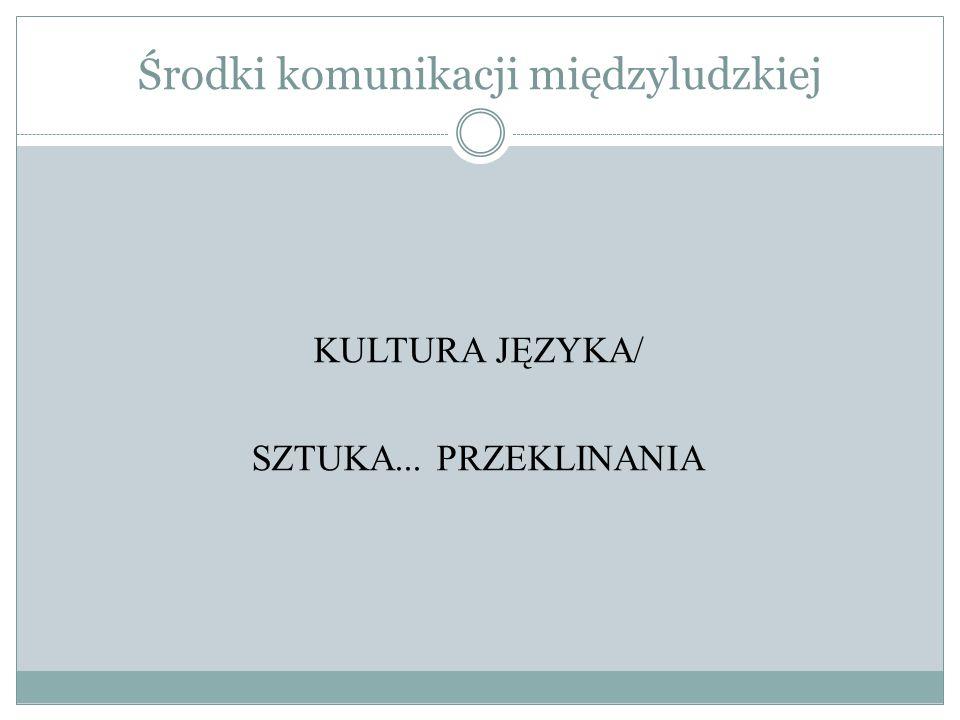 Środki komunikacji międzyludzkiej KULTURA JĘZYKA/ SZTUKA... PRZEKLINANIA