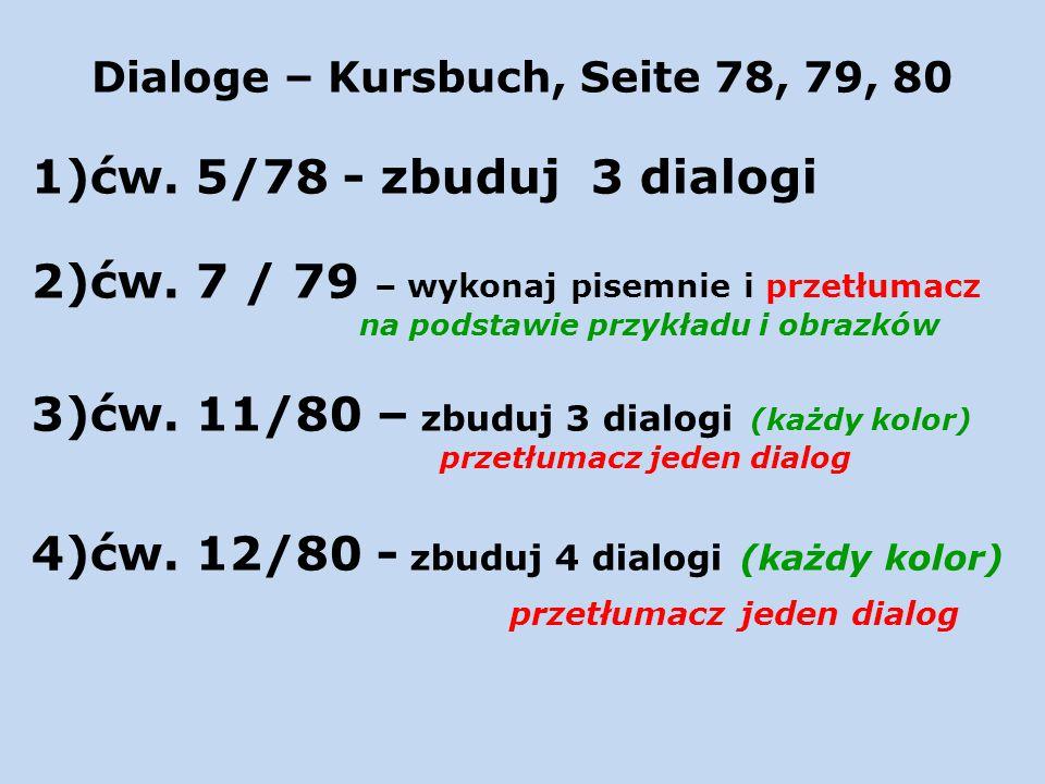 Dialoge – Kursbuch, Seite 78, 79, 80 1)ćw. 5/78 - zbuduj 3 dialogi 2)ćw. 7 / 79 – wykonaj pisemnie i przetłumacz na podstawie przykładu i obrazków 3)ć
