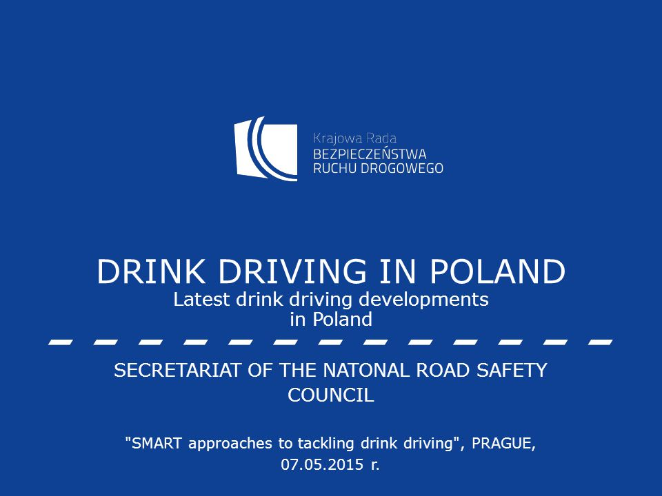 DRINK DRIVING IN POLAND Latest drink driving developments in Poland SECRETARIAT OF THE NATONAL ROAD SAFETY COUNCIL SMART approaches to tackling drink driving , PRAGUE, 07.05.2015 r.