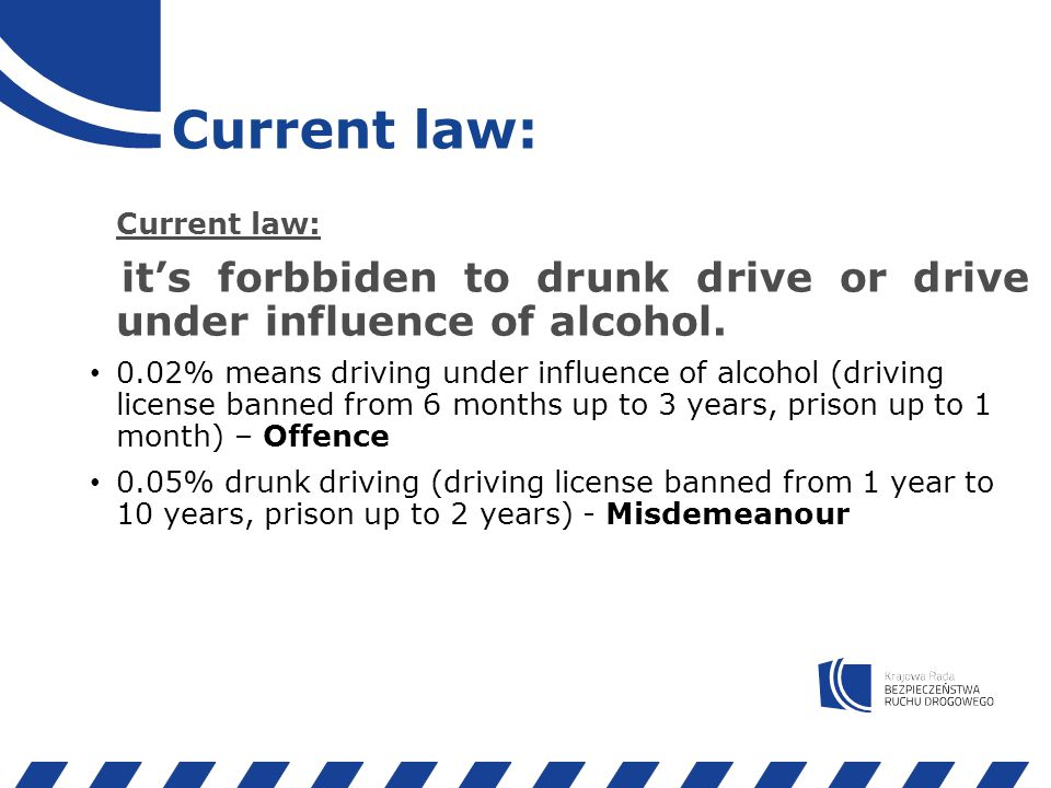 Current law: it's forbbiden to drunk drive or drive under influence of alcohol.