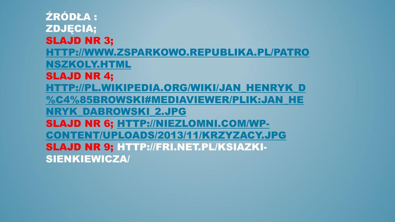 ŹRÓDŁA : ZDJĘCIA; SLAJD NR 3; HTTP://WWW.ZSPARKOWO.REPUBLIKA.PL/PATRO NSZKOLY.HTML SLAJD NR 4; HTTP://PL.WIKIPEDIA.ORG/WIKI/JAN_HENRYK_D %C4%85BROWSKI