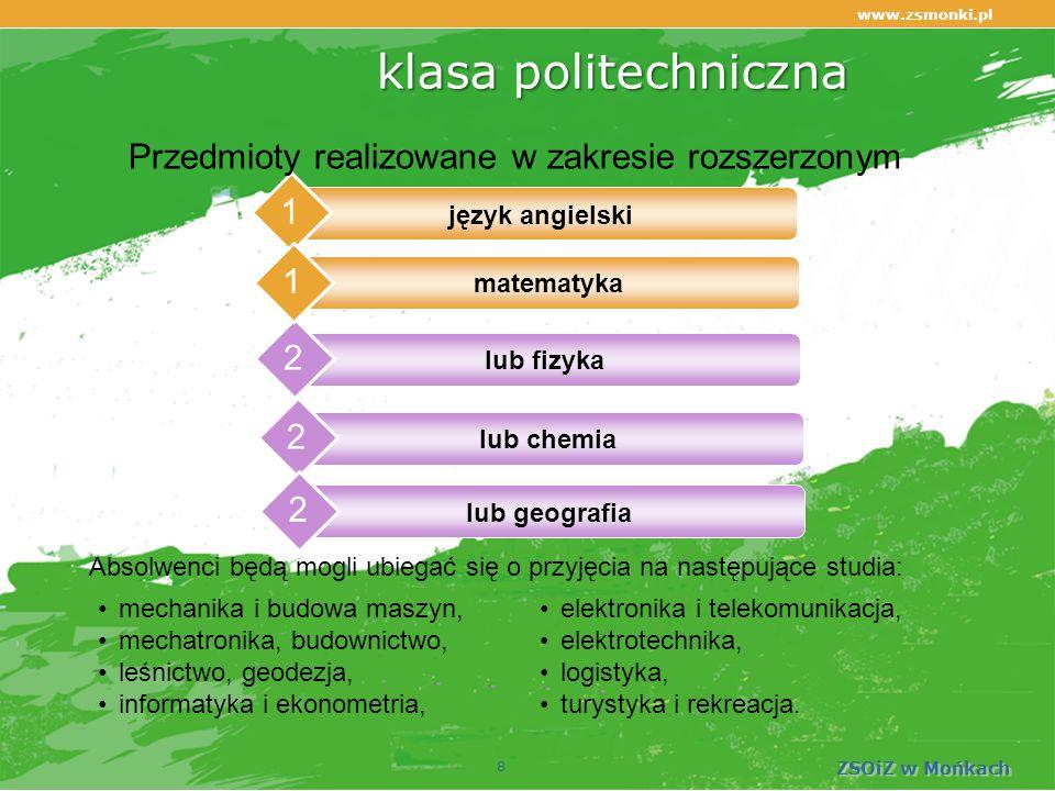 www.zsmonki.pl ZSOiZ w Mońkach klasapolitechniczna klasa politechniczna 1 lub fizyka 2 8 Przedmioty realizowane w zakresie rozszerzonym mechanika i budowa maszyn, mechatronika, budownictwo, leśnictwo, geodezja, informatyka i ekonometria, elektronika i telekomunikacja, elektrotechnika, logistyka, turystyka i rekreacja.