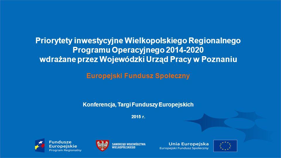 Priorytety inwestycyjne Wielkopolskiego Regionalnego Programu Operacyjnego 2014-2020 wdrażane przez Wojewódzki Urząd Pracy w Poznaniu Europejski Fundu