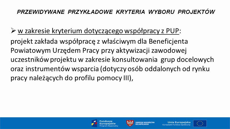 PRZEWIDYWANE PRZYKŁADOWE KRYTERIA WYBORU PROJEKTÓW  w zakresie kryterium dotyczącego współpracy z PUP: projekt zakłada współpracę z właściwym dla Ben