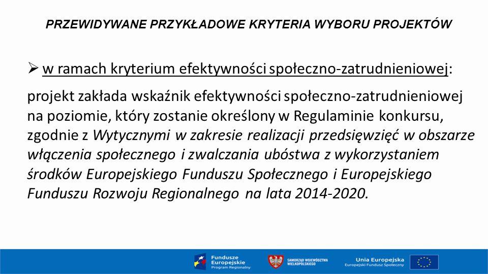PRZEWIDYWANE PRZYKŁADOWE KRYTERIA WYBORU PROJEKTÓW  w ramach kryterium efektywności społeczno-zatrudnieniowej: projekt zakłada wskaźnik efektywności