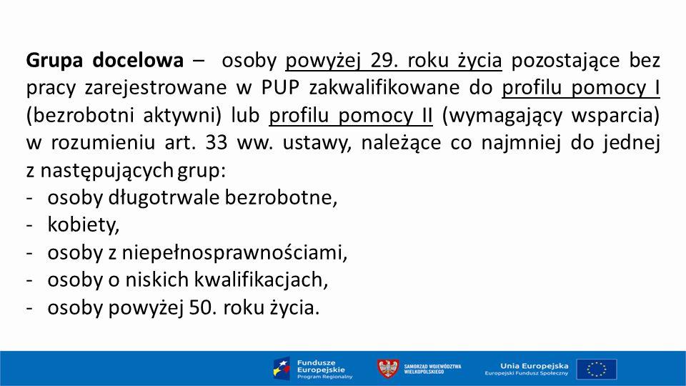 Grupa docelowa – osoby powyżej 29. roku życia pozostające bez pracy zarejestrowane w PUP zakwalifikowane do profilu pomocy I (bezrobotni aktywni) lub