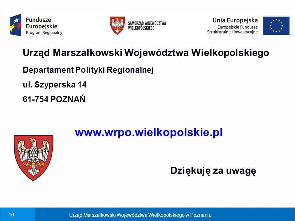 16 Urząd Marszałkowski Województwa Wielkopolskiego Departament Polityki Regionalnej ul. Szyperska 14 61-754 POZNAŃ www.wrpo.wielkopolskie.pl Dziękuję