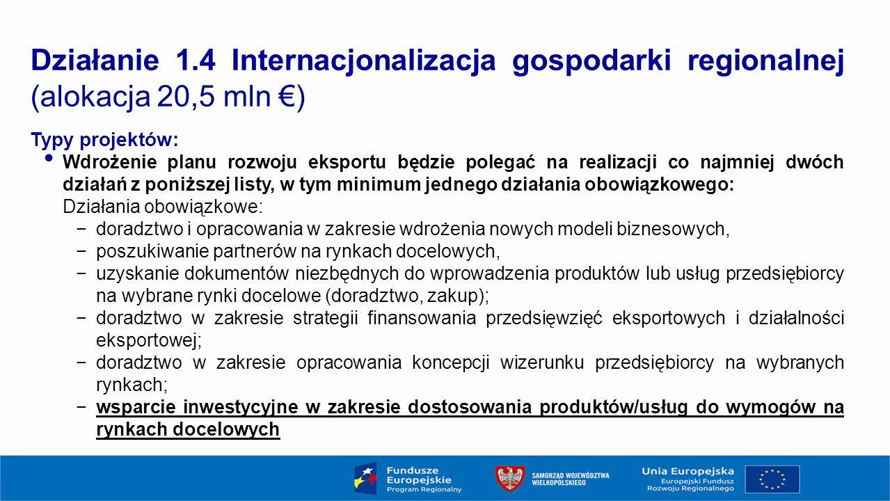 15 Działanie 1.4 Internacjonalizacja gospodarki regionalnej (alokacja 20,5 mln €) Typy projektów: Wdrożenie planu rozwoju eksportu będzie polegać na realizacji co najmniej dwóch działań z poniższej listy, w tym minimum jednego działania obowiązkowego: Działania obowiązkowe: −doradztwo i opracowania w zakresie wdrożenia nowych modeli biznesowych, −poszukiwanie partnerów na rynkach docelowych, −uzyskanie dokumentów niezbędnych do wprowadzenia produktów lub usług przedsiębiorcy na wybrane rynki docelowe (doradztwo, zakup); −doradztwo w zakresie strategii finansowania przedsięwzięć eksportowych i działalności eksportowej; −doradztwo w zakresie opracowania koncepcji wizerunku przedsiębiorcy na wybranych rynkach; −wsparcie inwestycyjne w zakresie dostosowania produktów/usług do wymogów na rynkach docelowych