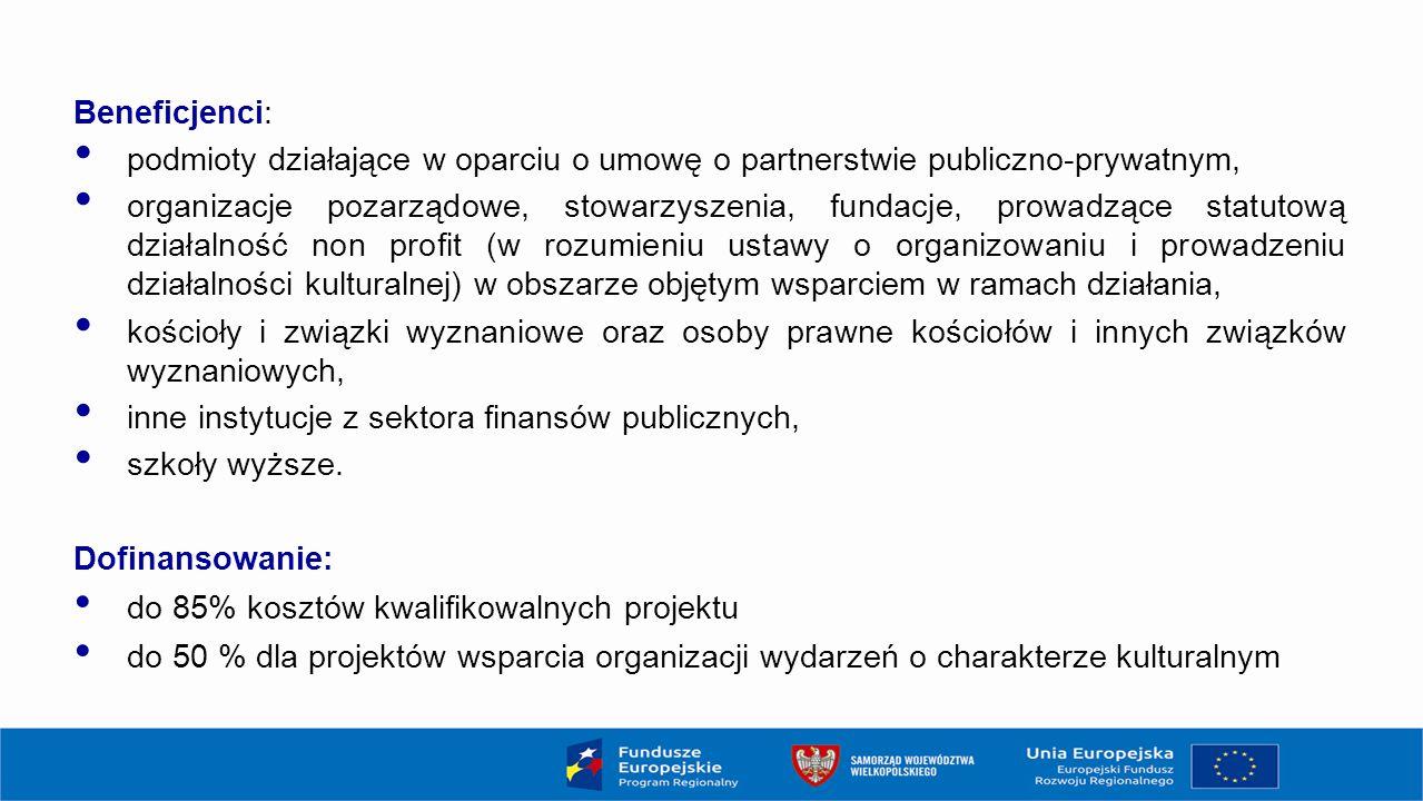 Beneficjenci: podmioty działające w oparciu o umowę o partnerstwie publiczno-prywatnym, organizacje pozarządowe, stowarzyszenia, fundacje, prowadzące statutową działalność non profit (w rozumieniu ustawy o organizowaniu i prowadzeniu działalności kulturalnej) w obszarze objętym wsparciem w ramach działania, kościoły i związki wyznaniowe oraz osoby prawne kościołów i innych związków wyznaniowych, inne instytucje z sektora finansów publicznych, szkoły wyższe.