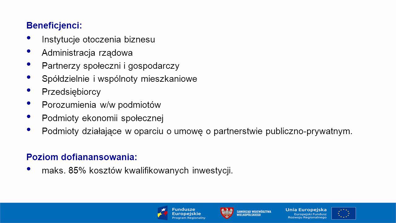 Beneficjenci: Instytucje otoczenia biznesu Administracja rządowa Partnerzy społeczni i gospodarczy Spółdzielnie i wspólnoty mieszkaniowe Przedsiębiorcy Porozumienia w/w podmiotów Podmioty ekonomii społecznej Podmioty działające w oparciu o umowę o partnerstwie publiczno-prywatnym.