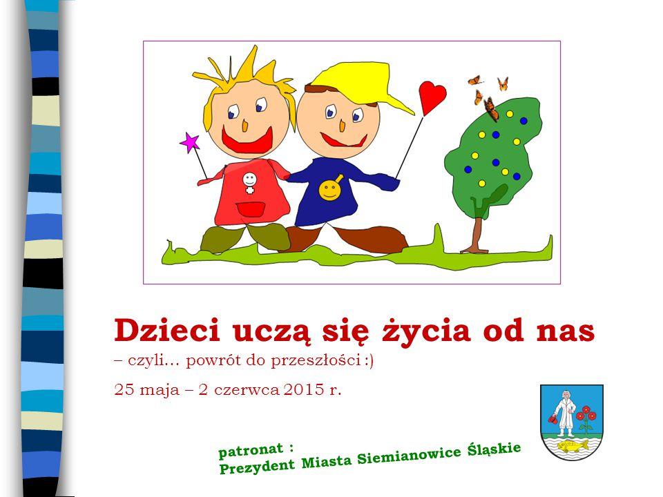 Dzieci uczą się życia od nas – czyli… powrót do przeszłości :) 25 maja – 2 czerwca 2015 r. patronat : Prezydent Miasta Siemianowice Śląskie