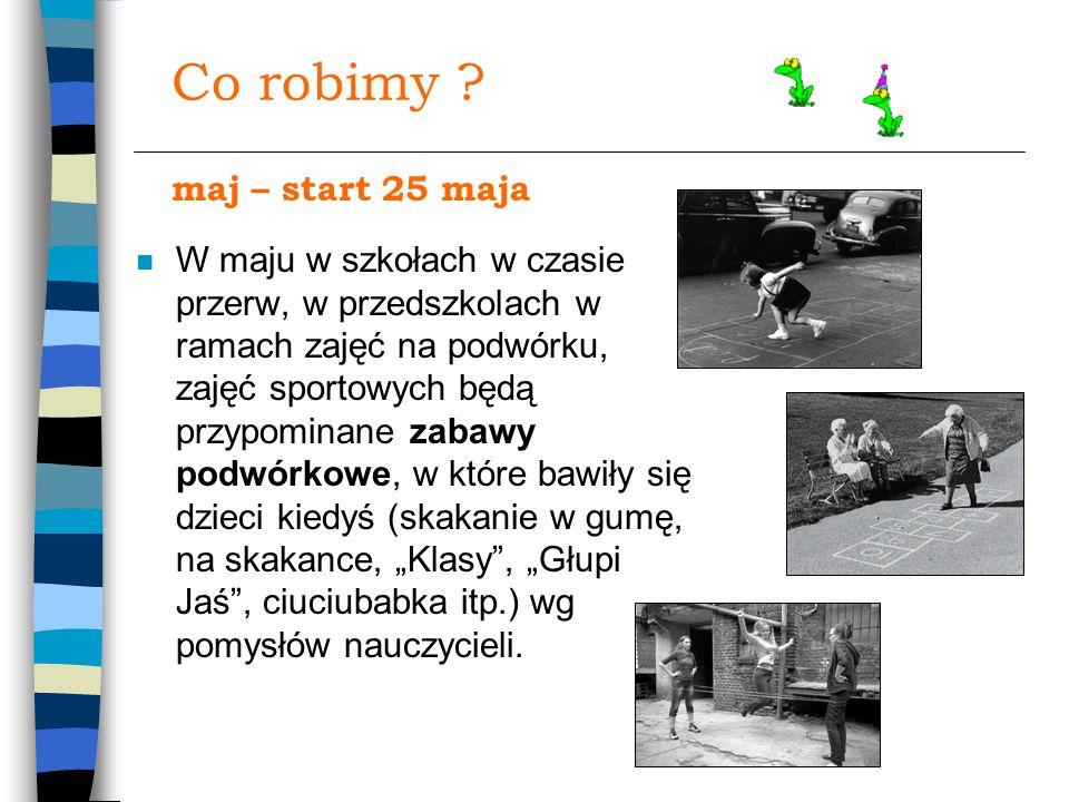 Co robimy ? n W maju w szkołach w czasie przerw, w przedszkolach w ramach zajęć na podwórku, zajęć sportowych będą przypominane zabawy podwórkowe, w k