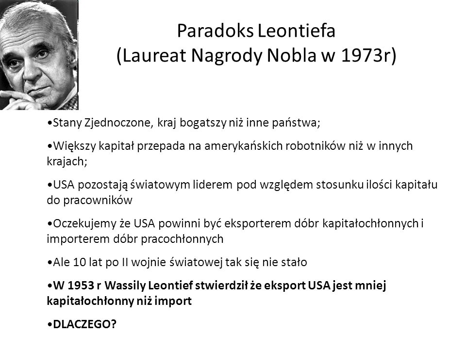 Paradoks Leontiefa (Laureat Nagrody Nobla w 1973r) Stany Zjednoczone, kraj bogatszy niż inne państwa; Większy kapitał przepada na amerykańskich robotn