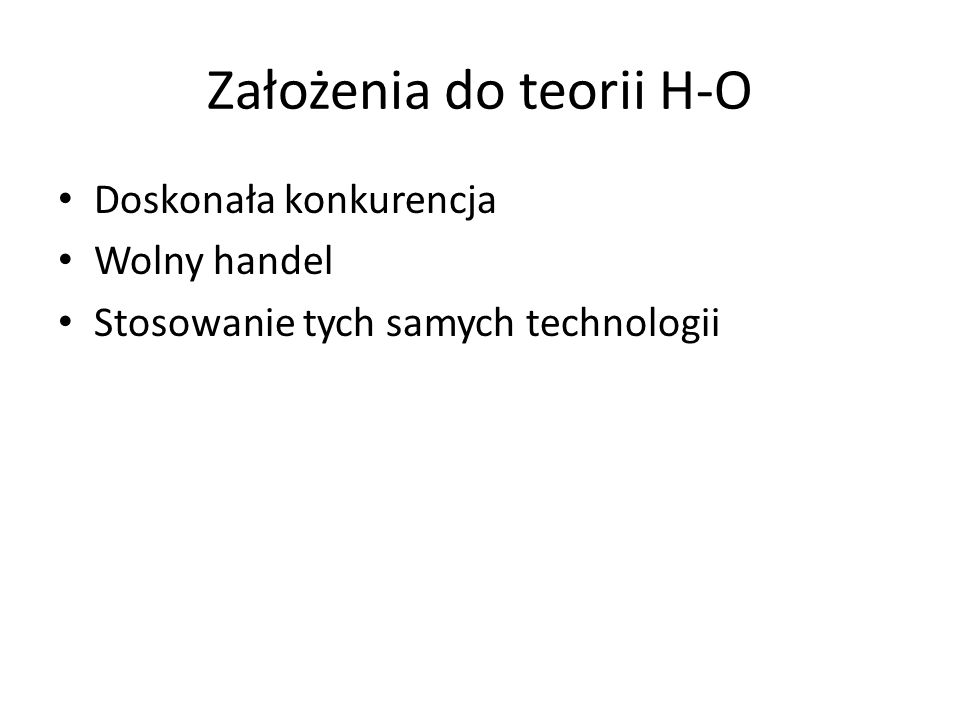 Założenia do teorii H-O Doskonała konkurencja Wolny handel Stosowanie tych samych technologii