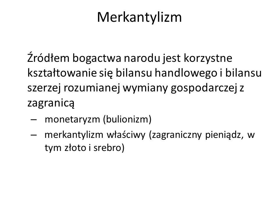 Merkantylizm Źródłem bogactwa narodu jest korzystne kształtowanie się bilansu handlowego i bilansu szerzej rozumianej wymiany gospodarczej z zagranicą