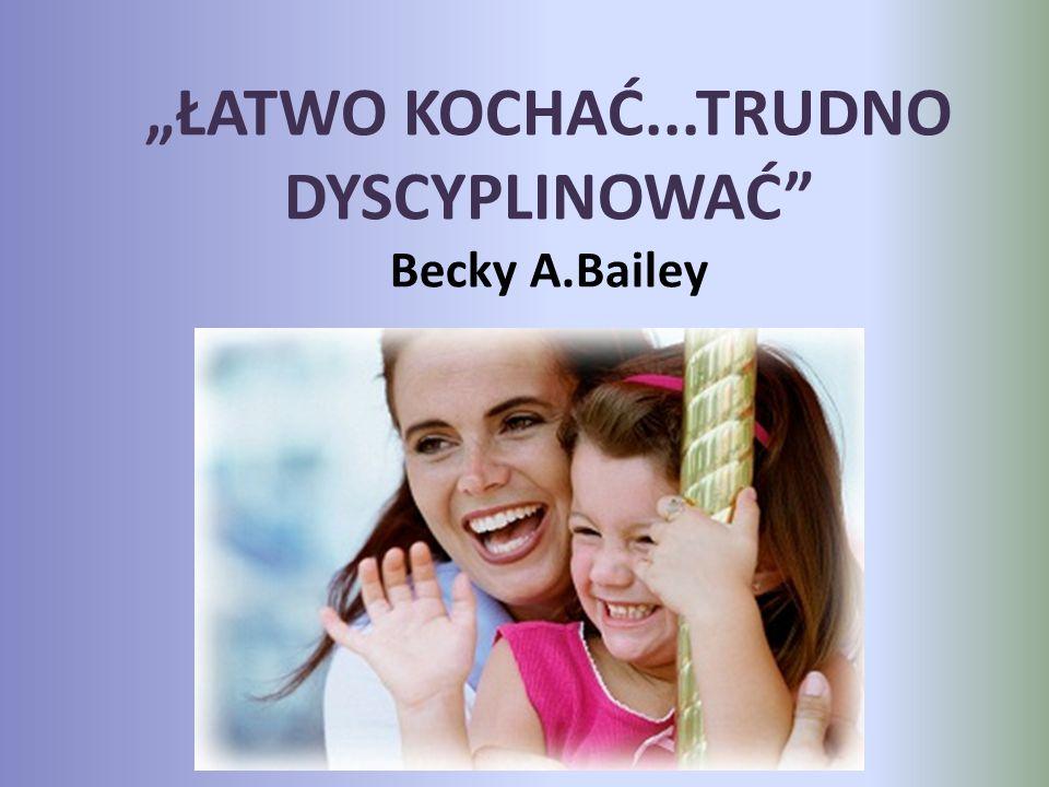 """""""ŁATWO KOCHAĆ...TRUDNO DYSCYPLINOWAĆ"""" Becky A.Bailey"""