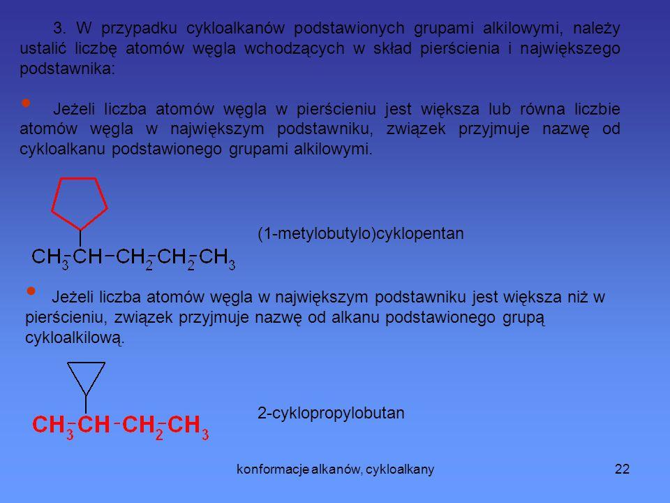 konformacje alkanów, cykloalkany23 2-chloro-4-etylo-1-metylochykloheksan Dla cykloalkanów podstawionych wieloma grupami, oznaczenie pozycji zaczyna się od punktu dołączenia podstawnika.