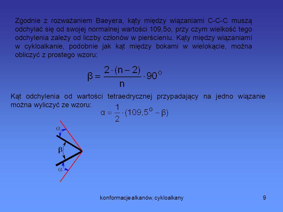 konformacje alkanów, cykloalkany10 n (liczba członów w pierścieniu kąt odchylenia od wartości tetraedrycznej  324,8 49,8 50,8 6-5,3 7-9,5 8-12,8 Odchylenie wiązań w cykloalkanach od ich normalnego położenia w modelu tetraedrycznym atomu węgla, obliczone przez Baeyera jest największe dla pierścienia trójczłonowego i zmniejsza się wraz ze wzrostem pierścienia, aby osiągnąć minimum dla pierścienia pięcioczłonowego.