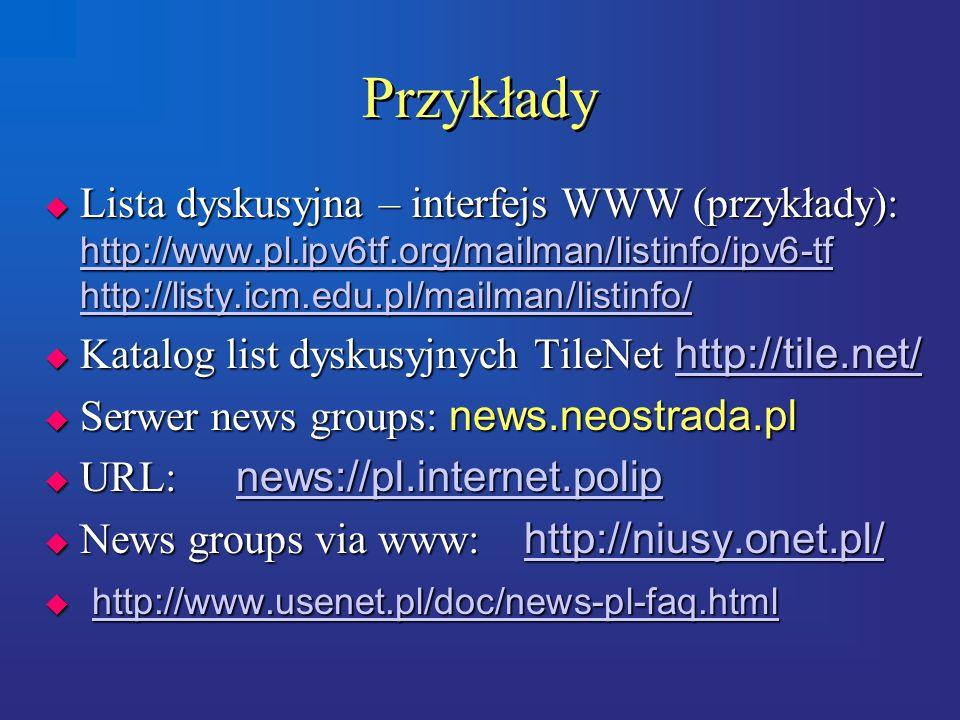 Przykłady  Lista dyskusyjna – interfejs WWW (przykłady): http://www.pl.ipv6tf.org/mailman/listinfo/ipv6-tf http://listy.icm.edu.pl/mailman/listinfo/ http://www.pl.ipv6tf.org/mailman/listinfo/ipv6-tf http://listy.icm.edu.pl/mailman/listinfo/ http://www.pl.ipv6tf.org/mailman/listinfo/ipv6-tf http://listy.icm.edu.pl/mailman/listinfo/  Katalog list dyskusyjnych TileNet http://tile.net/ http://tile.net/  Serwer news groups: news.neostrada.pl  URL: news://pl.internet.polip news://pl.internet.polip  News groups via www: http://niusy.onet.pl/ http://niusy.onet.pl/  http://www.usenet.pl/doc/news-pl-faq.html http://www.usenet.pl/doc/news-pl-faq.html  Lista dyskusyjna – interfejs WWW (przykłady): http://www.pl.ipv6tf.org/mailman/listinfo/ipv6-tf http://listy.icm.edu.pl/mailman/listinfo/ http://www.pl.ipv6tf.org/mailman/listinfo/ipv6-tf http://listy.icm.edu.pl/mailman/listinfo/ http://www.pl.ipv6tf.org/mailman/listinfo/ipv6-tf http://listy.icm.edu.pl/mailman/listinfo/  Katalog list dyskusyjnych TileNet http://tile.net/ http://tile.net/  Serwer news groups: news.neostrada.pl  URL: news://pl.internet.polip news://pl.internet.polip  News groups via www: http://niusy.onet.pl/ http://niusy.onet.pl/  http://www.usenet.pl/doc/news-pl-faq.html http://www.usenet.pl/doc/news-pl-faq.html