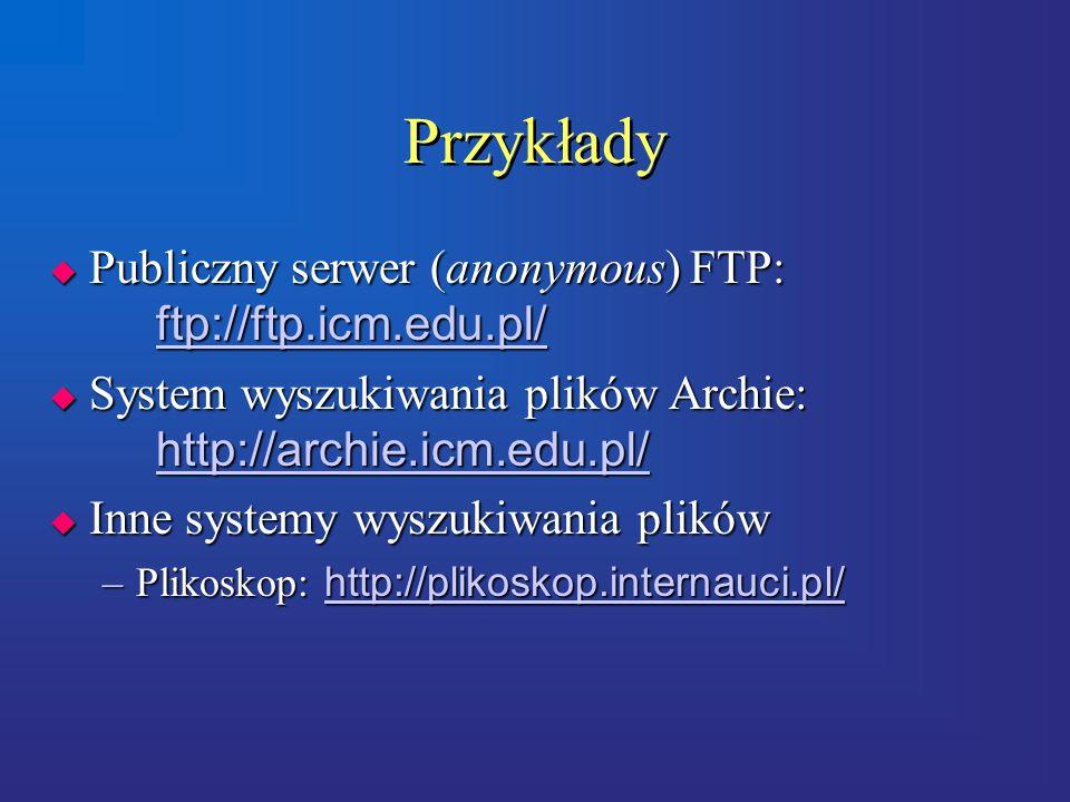Przykłady  Publiczny serwer (anonymous) FTP: ftp://ftp.icm.edu.pl/ ftp://ftp.icm.edu.pl/  System wyszukiwania plików Archie: http://archie.icm.edu.pl/ http://archie.icm.edu.pl/  Inne systemy wyszukiwania plików –Plikoskop: http://plikoskop.internauci.pl/ http://plikoskop.internauci.pl/  Publiczny serwer (anonymous) FTP: ftp://ftp.icm.edu.pl/ ftp://ftp.icm.edu.pl/  System wyszukiwania plików Archie: http://archie.icm.edu.pl/ http://archie.icm.edu.pl/  Inne systemy wyszukiwania plików –Plikoskop: http://plikoskop.internauci.pl/ http://plikoskop.internauci.pl/