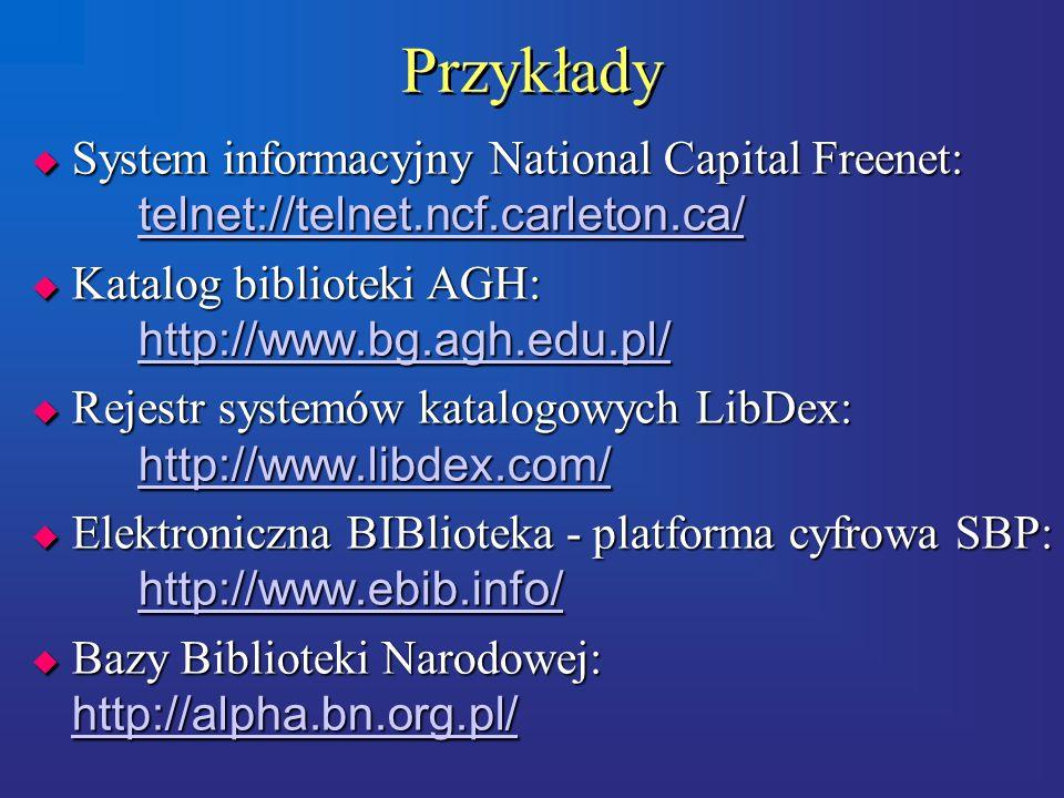 Przykłady  System informacyjny National Capital Freenet: telnet://telnet.ncf.carleton.ca/ telnet://telnet.ncf.carleton.ca/  Katalog biblioteki AGH: http://www.bg.agh.edu.pl/ http://www.bg.agh.edu.pl/  Rejestr systemów katalogowych LibDex: http://www.libdex.com/ http://www.libdex.com/  Elektroniczna BIBlioteka - platforma cyfrowa SBP: http://www.ebib.info/ http://www.ebib.info/  Bazy Biblioteki Narodowej: http://alpha.bn.org.pl/ http://alpha.bn.org.pl/  System informacyjny National Capital Freenet: telnet://telnet.ncf.carleton.ca/ telnet://telnet.ncf.carleton.ca/  Katalog biblioteki AGH: http://www.bg.agh.edu.pl/ http://www.bg.agh.edu.pl/  Rejestr systemów katalogowych LibDex: http://www.libdex.com/ http://www.libdex.com/  Elektroniczna BIBlioteka - platforma cyfrowa SBP: http://www.ebib.info/ http://www.ebib.info/  Bazy Biblioteki Narodowej: http://alpha.bn.org.pl/ http://alpha.bn.org.pl/