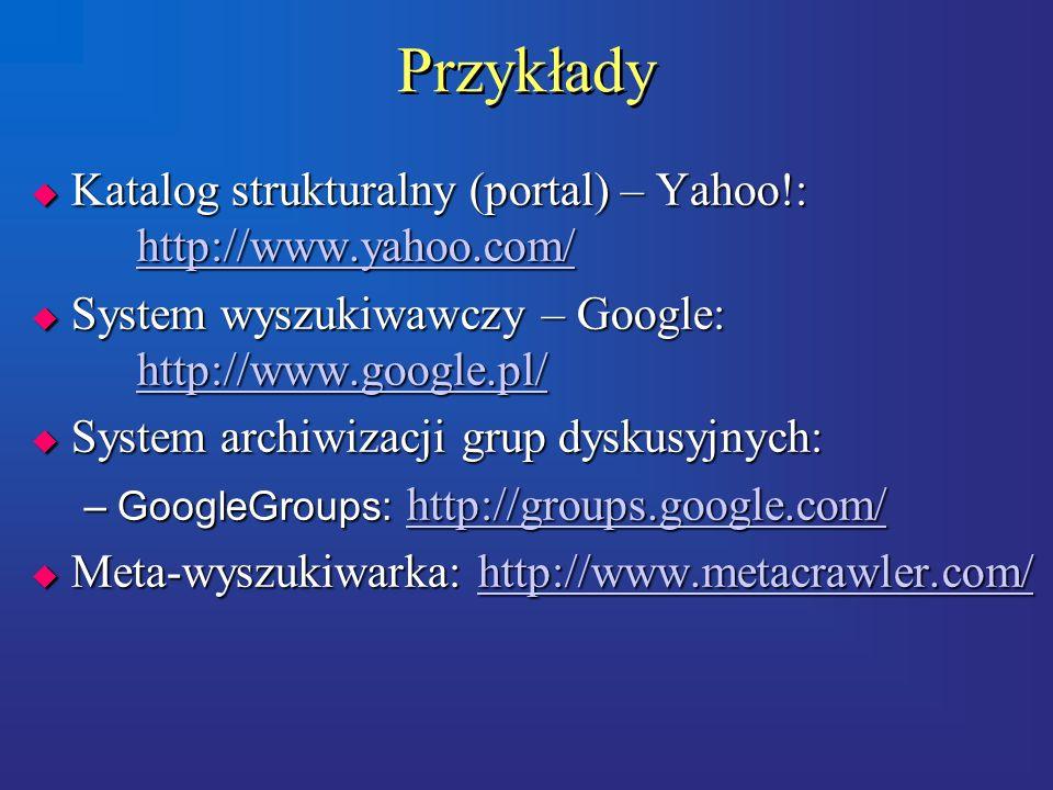 Przykłady  Katalog strukturalny (portal) – Yahoo!: http://www.yahoo.com/ http://www.yahoo.com/  System wyszukiwawczy – Google: http://www.google.pl/ http://www.google.pl/  System archiwizacji grup dyskusyjnych: –GoogleGroups: http://groups.google.com/ http://groups.google.com/  Meta-wyszukiwarka: http://www.metacrawler.com/ http://www.metacrawler.com/  Katalog strukturalny (portal) – Yahoo!: http://www.yahoo.com/ http://www.yahoo.com/  System wyszukiwawczy – Google: http://www.google.pl/ http://www.google.pl/  System archiwizacji grup dyskusyjnych: –GoogleGroups: http://groups.google.com/ http://groups.google.com/  Meta-wyszukiwarka: http://www.metacrawler.com/ http://www.metacrawler.com/