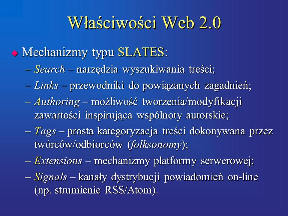 Właściwości Web 2.0  Mechanizmy typu SLATES: –Search – narzędzia wyszukiwania treści; –Links – przewodniki do powiązanych zagadnień; –Authoring – możliwość tworzenia/modyfikacji zawartości inspirująca wspólnoty autorskie; –Tags – prosta kategoryzacja treści dokonywana przez twórców/odbiorców (folksonomy); –Extensions – mechanizmy platformy serwerowej; –Signals – kanały dystrybucji powiadomień on-line (np.