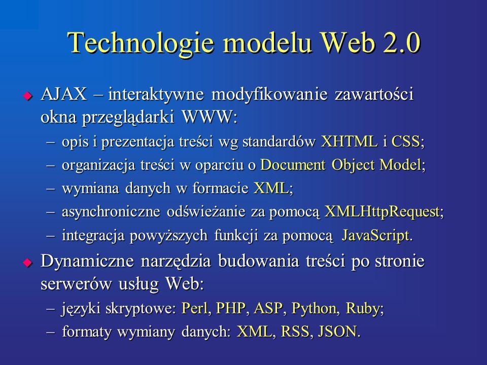 Technologie modelu Web 2.0  AJAX – interaktywne modyfikowanie zawartości okna przeglądarki WWW: –opis i prezentacja treści wg standardów XHTML i CSS; –organizacja treści w oparciu o Document Object Model; –wymiana danych w formacie XML; –asynchroniczne odświeżanie za pomocą XMLHttpRequest; –integracja powyższych funkcji za pomocą JavaScript.
