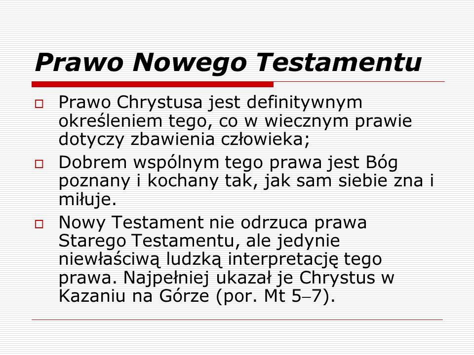 Prawo Nowego Testamentu  Prawo Chrystusa jest definitywnym określeniem tego, co w wiecznym prawie dotyczy zbawienia człowieka;  Dobrem wspólnym tego prawa jest Bóg poznany i kochany tak, jak sam siebie zna i miłuje.