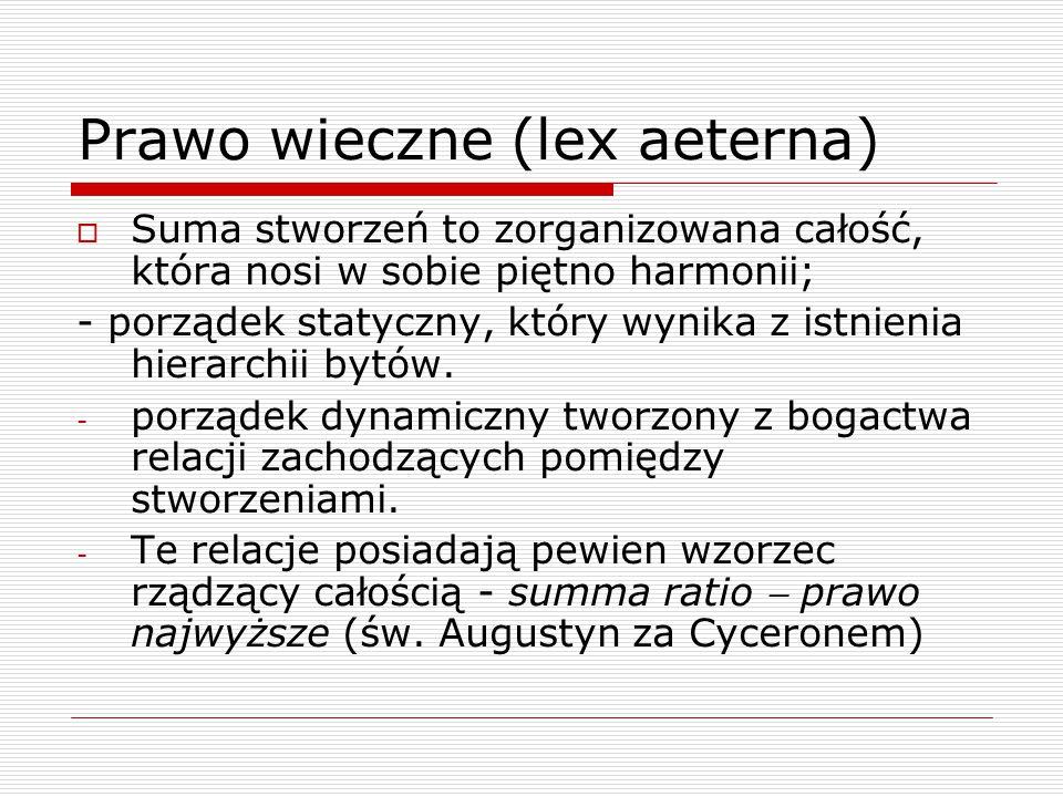 Prawo wieczne (lex aeterna)  Suma stworzeń to zorganizowana całość, która nosi w sobie piętno harmonii; - porządek statyczny, który wynika z istnienia hierarchii bytów.