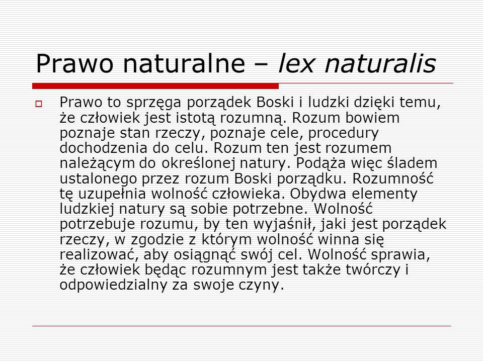 Prawo naturalne – lex naturalis  Prawo to sprzęga porządek Boski i ludzki dzięki temu, że człowiek jest istotą rozumną.