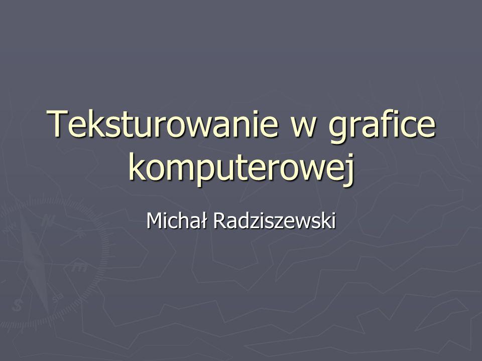 Teksturowanie w grafice komputerowej Michał Radziszewski