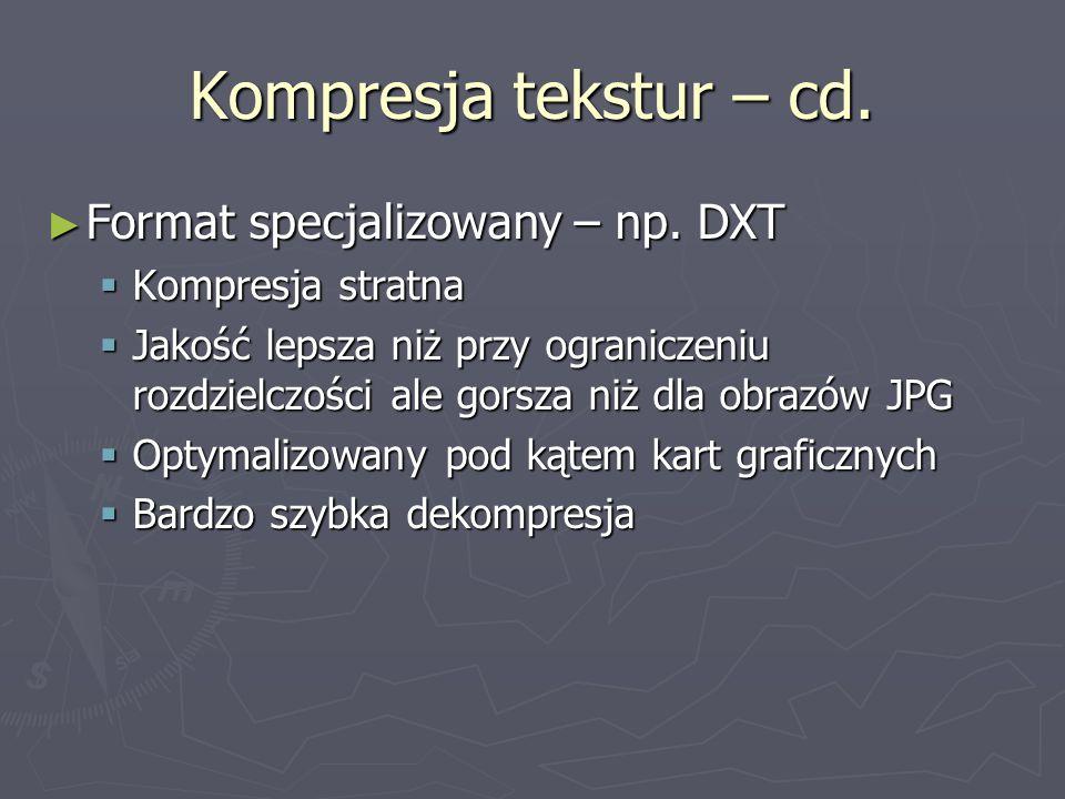 Kompresja tekstur – cd. ► Format specjalizowany – np. DXT  Kompresja stratna  Jakość lepsza niż przy ograniczeniu rozdzielczości ale gorsza niż dla