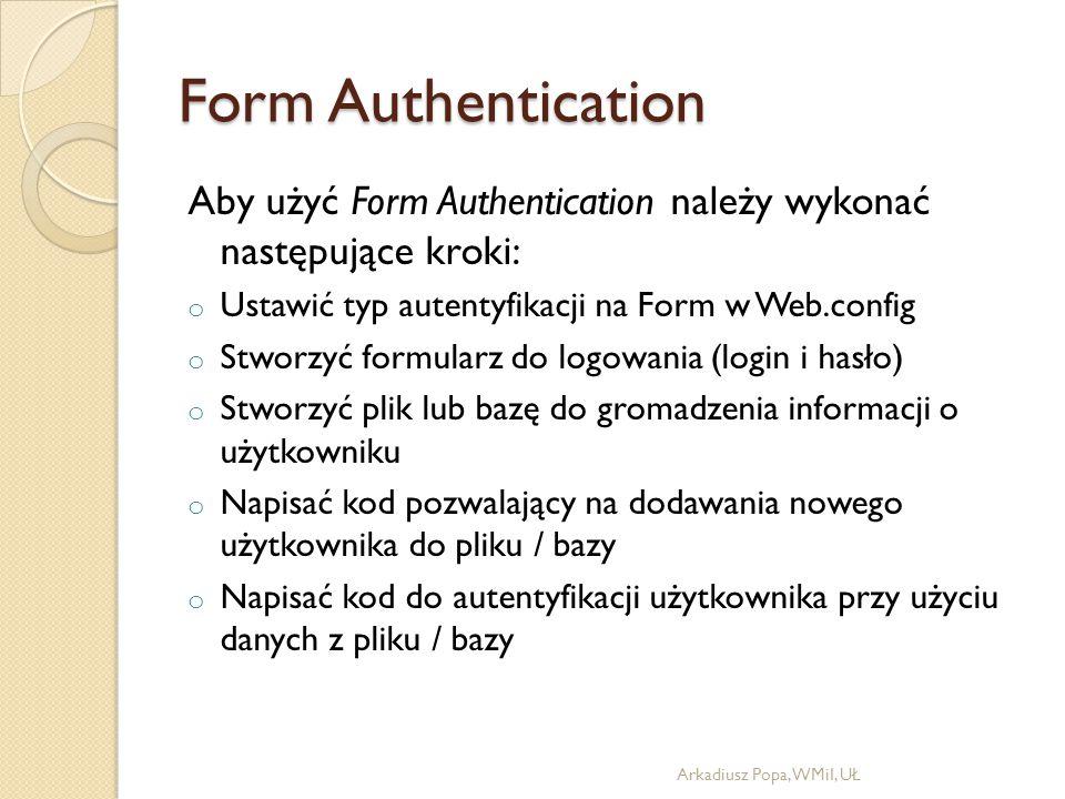 Form Authentication Aby użyć Form Authentication należy wykonać następujące kroki: o Ustawić typ autentyfikacji na Form w Web.config o Stworzyć formularz do logowania (login i hasło) o Stworzyć plik lub bazę do gromadzenia informacji o użytkowniku o Napisać kod pozwalający na dodawania nowego użytkownika do pliku / bazy o Napisać kod do autentyfikacji użytkownika przy użyciu danych z pliku / bazy Arkadiusz Popa, WMiI, UŁ