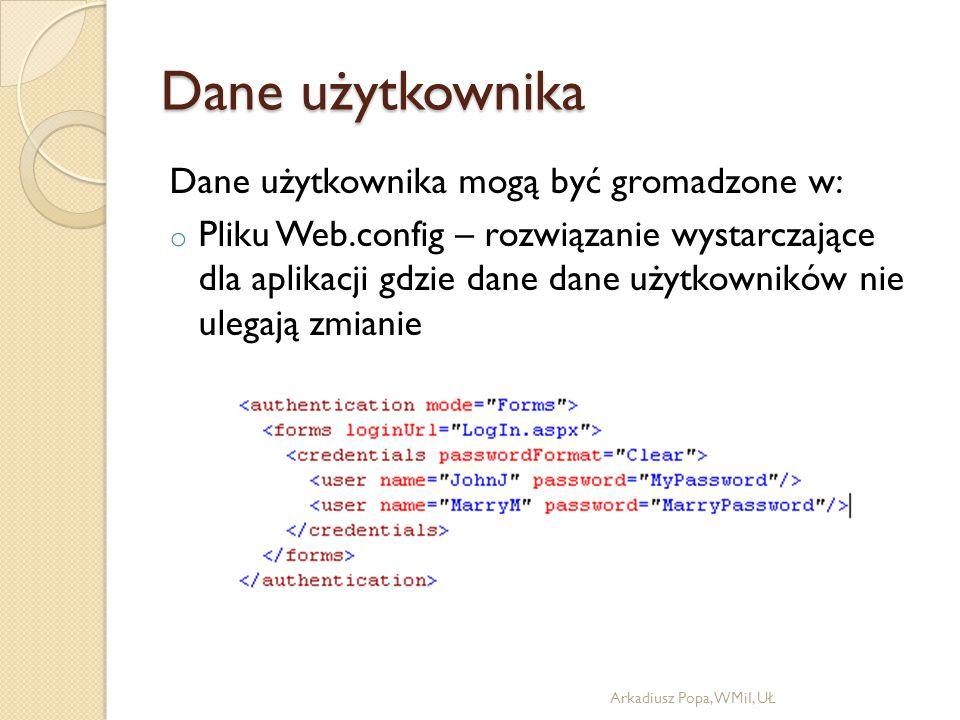 Dane użytkownika Dane użytkownika mogą być gromadzone w: o Pliku Web.config – rozwiązanie wystarczające dla aplikacji gdzie dane dane użytkowników nie ulegają zmianie Arkadiusz Popa, WMiI, UŁ
