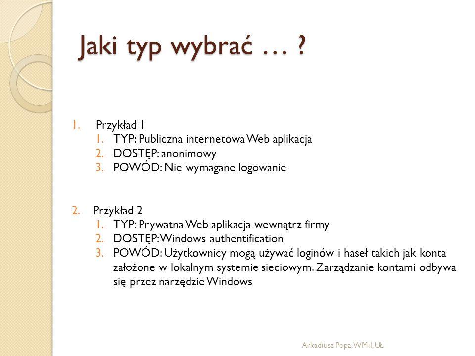 Jaki typ wybrać … ? Arkadiusz Popa, WMiI, UŁ 1. Przykład 1 1.TYP: Publiczna internetowa Web aplikacja 2.DOSTĘP: anonimowy 3.POWÓD: Nie wymagane logowa