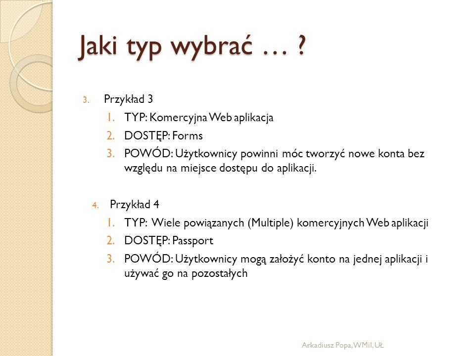 Jaki typ wybrać … ? 3. Przykład 3 1.TYP: Komercyjna Web aplikacja 2.DOSTĘP: Forms 3.POWÓD: Użytkownicy powinni móc tworzyć nowe konta bez względu na m